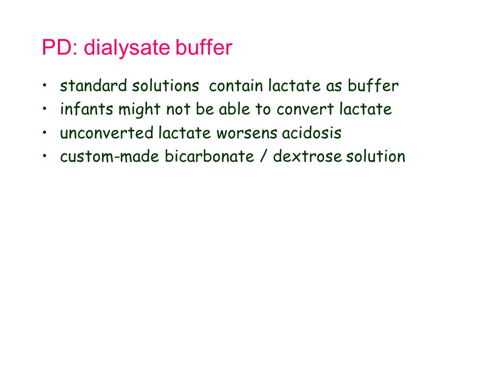 PD: dialysate buffer standard solutions contain lactate as buffer infants might not be able to convert lactate unconverted lactate worsens acidosis cu