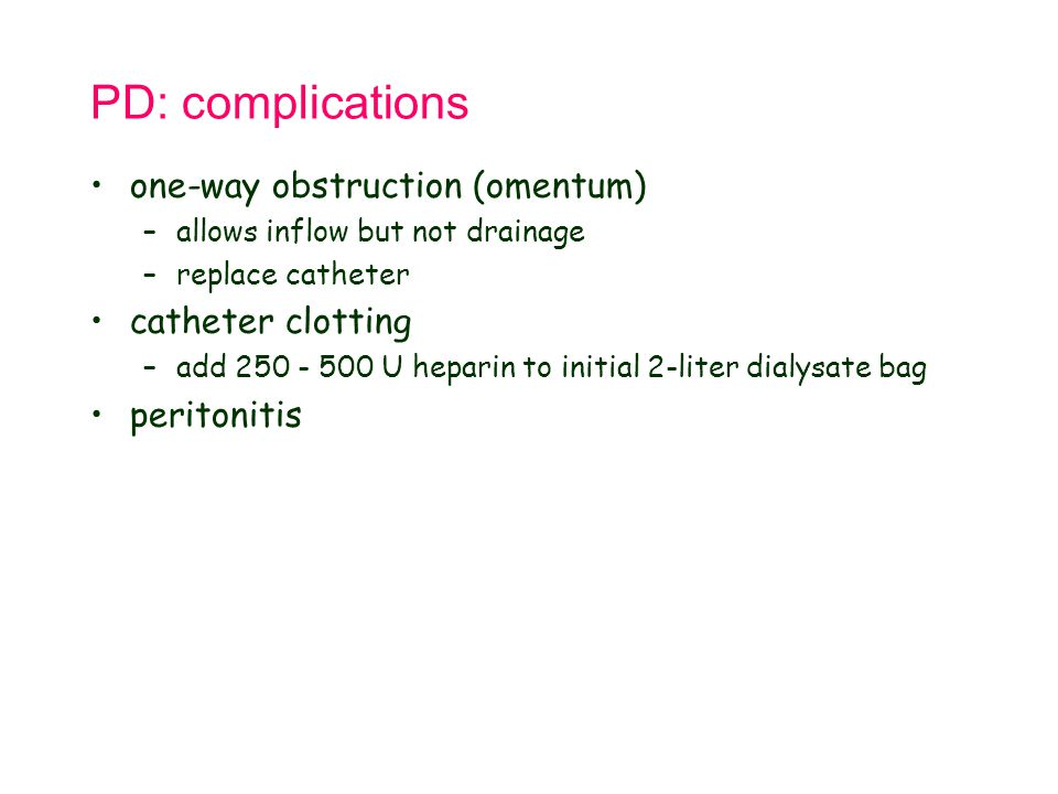 PD: complications one-way obstruction (omentum) –allows inflow but not drainage –replace catheter catheter clotting –add 250 - 500 U heparin to initia