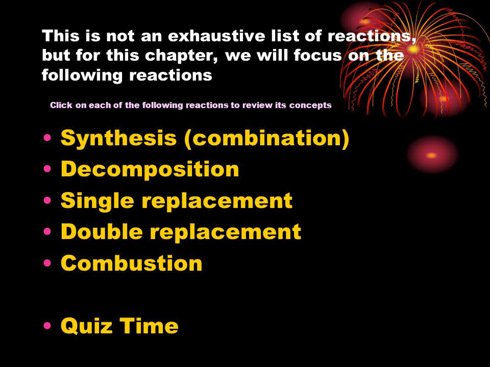 This is not an exhaustive list of reactions, but for this chapter, we will focus on the following reactions Synthesis (combination) Decomposition Single replacement Double replacement Combustion Quiz Time Click on each of the following reactions to review its concepts