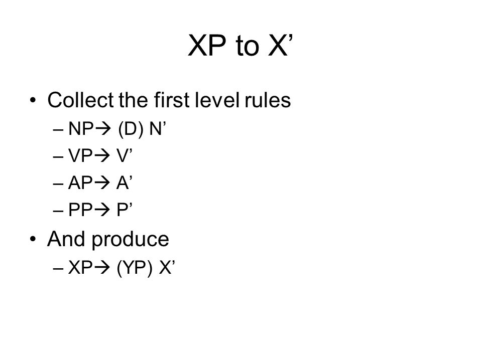 XP to X Collect the first level rules –NP (D) N –VP V –AP A –PP P And produce –XP (YP) X