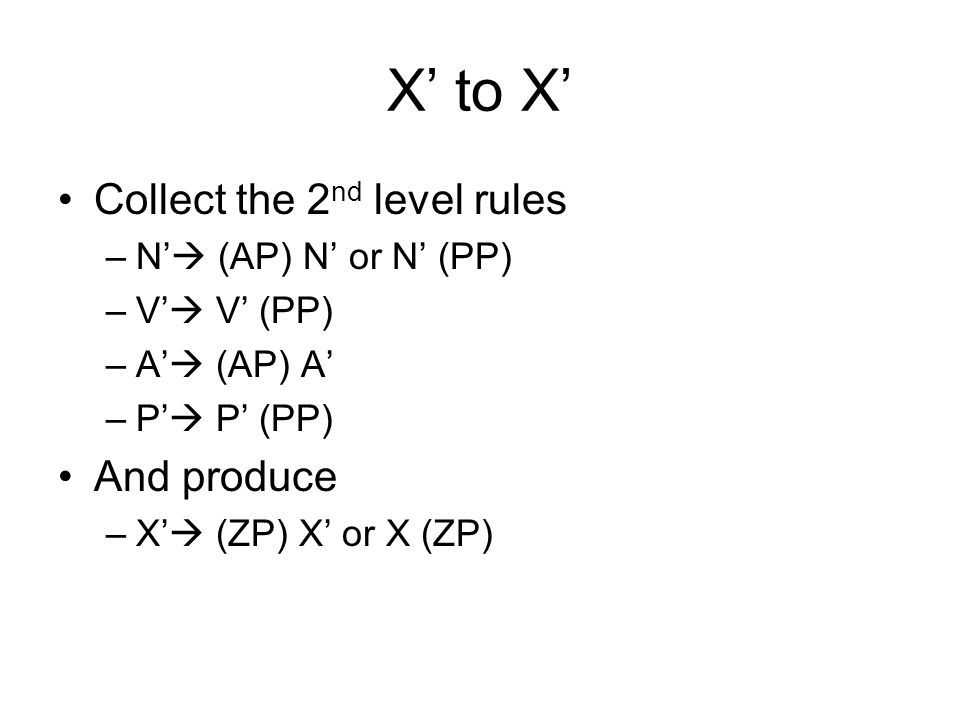 X to X Collect the 2 nd level rules –N (AP) N or N (PP) –V V (PP) –A (AP) A –P P (PP) And produce –X (ZP) X or X (ZP)
