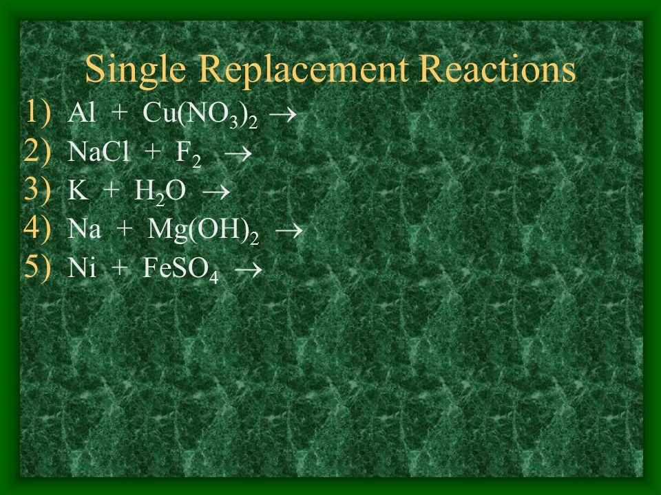 Single Replacement Reactions 1) Al + Cu(NO 3 ) 2 2) NaCl + F 2 3) K + H 2 O 4) Na + Mg(OH) 2 5) Ni + FeSO 4