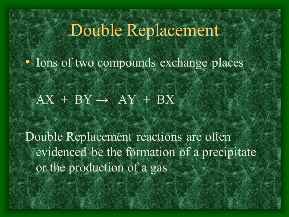 Double Replacement Ions of two compounds exchange places AX + BY AY + BX Double Replacement reactions are often evidenced be the formation of a precipitate or the production of a gas