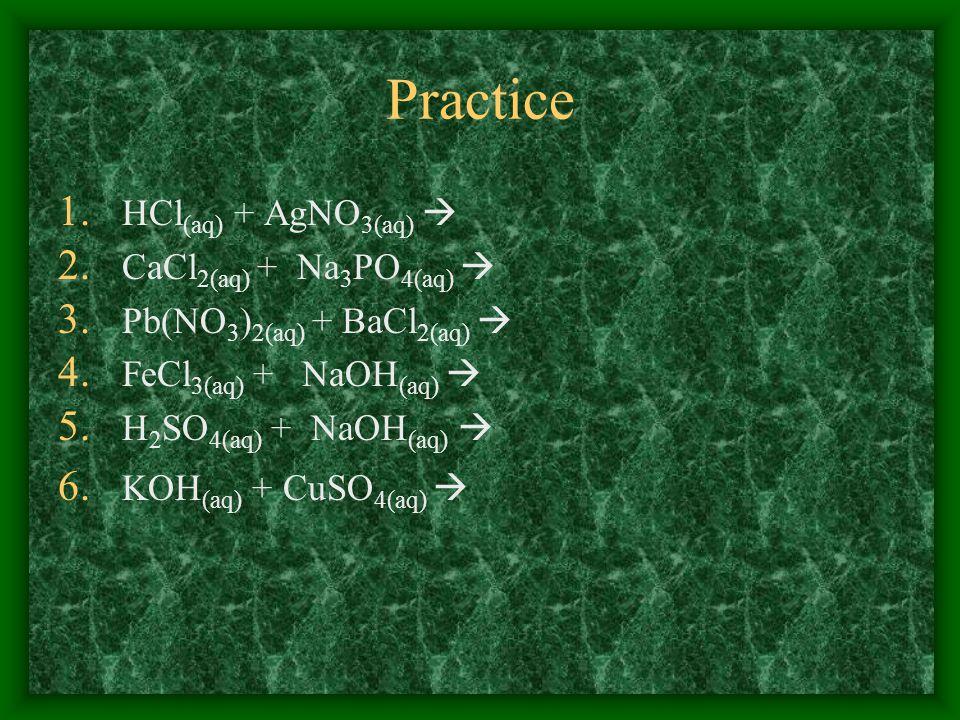 Practice 1. HCl (aq) + AgNO 3(aq) 2. CaCl 2(aq) + Na 3 PO 4(aq) 3. Pb(NO 3 ) 2(aq) + BaCl 2(aq) 4. FeCl 3(aq) + NaOH (aq) 5. H 2 SO 4(aq) + NaOH (aq)