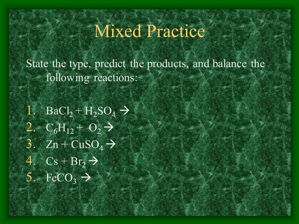 Mixed Practice State the type, predict the products, and balance the following reactions: 1. BaCl 2 + H 2 SO 4 2. C 6 H 12 + O 2 3. Zn + CuSO 4 4. Cs