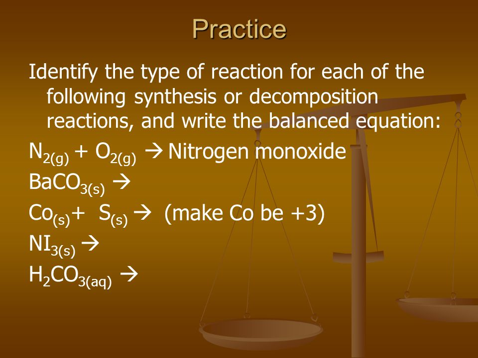 Practice Identify the type of reaction for each of the following synthesis or decomposition reactions, and write the balanced equation: N 2(g) + O 2(g) BaCO 3(s) Co (s) + S (s) NI 3(s) H 2 CO 3(aq) (make Co be +3) Nitrogen monoxide