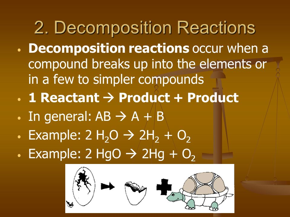 2. Decomposition Reactions Decomposition reactions occur when a compound breaks up into the elements or in a few to simpler compounds 1 Reactant Produ