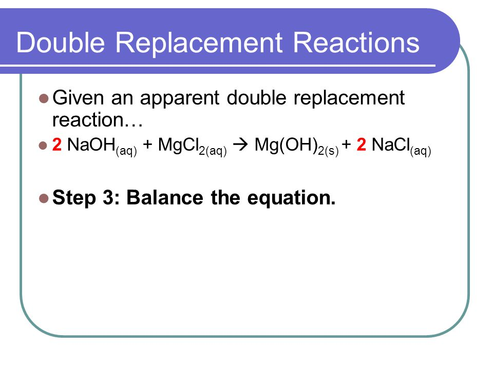 Double Replacement Reactions Given an apparent double replacement reaction… 2 NaOH (aq) + MgCl 2(aq) Mg(OH) 2(s) + 2 NaCl (aq) Step 3: Balance the equation.