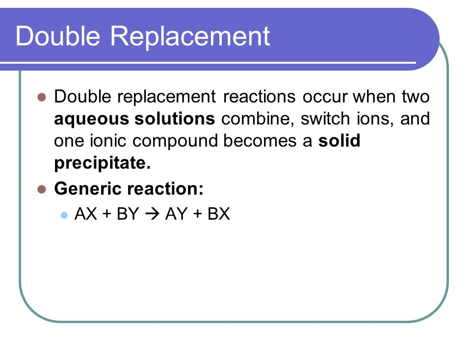 Double Replacement Reactions Solubility rules govern which compounds will be solid precipitates and which will stay aqueous.
