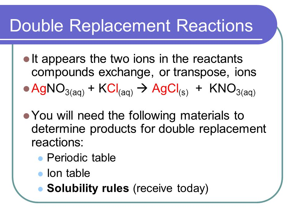 Double Replacement Reactions It appears the two ions in the reactants compounds exchange, or transpose, ions AgNO 3(aq) + KCl (aq) AgCl (s) + KNO 3(aq) You will need the following materials to determine products for double replacement reactions: Periodic table Ion table Solubility rules (receive today)