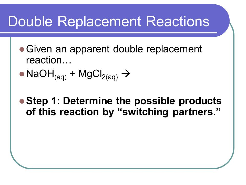 Double Replacement Reactions Given an apparent double replacement reaction… NaOH (aq) + MgCl 2(aq) Step 1: Determine the possible products of this reaction by switching partners.