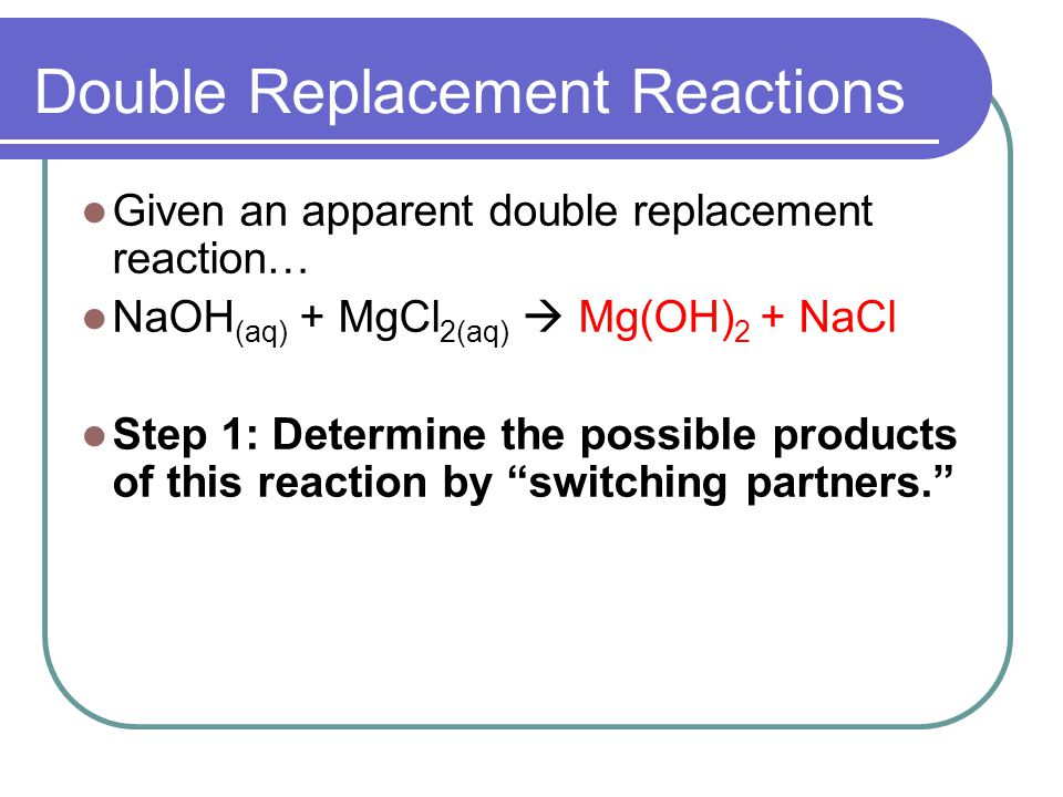 Double Replacement Reactions Given an apparent double replacement reaction… NaOH (aq) + MgCl 2(aq) Mg(OH) 2 + NaCl Step 1: Determine the possible products of this reaction by switching partners.