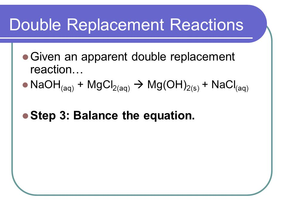 Double Replacement Reactions Given an apparent double replacement reaction… NaOH (aq) + MgCl 2(aq) Mg(OH) 2(s) + NaCl (aq) Step 3: Balance the equation.