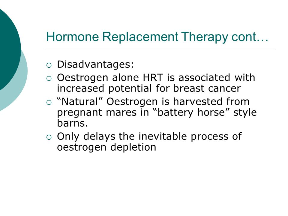 Hormone Replacement Therapy cont… Disadvantages: Oestrogen alone HRT is associated with increased potential for breast cancer Natural Oestrogen is harvested from pregnant mares in battery horse style barns.