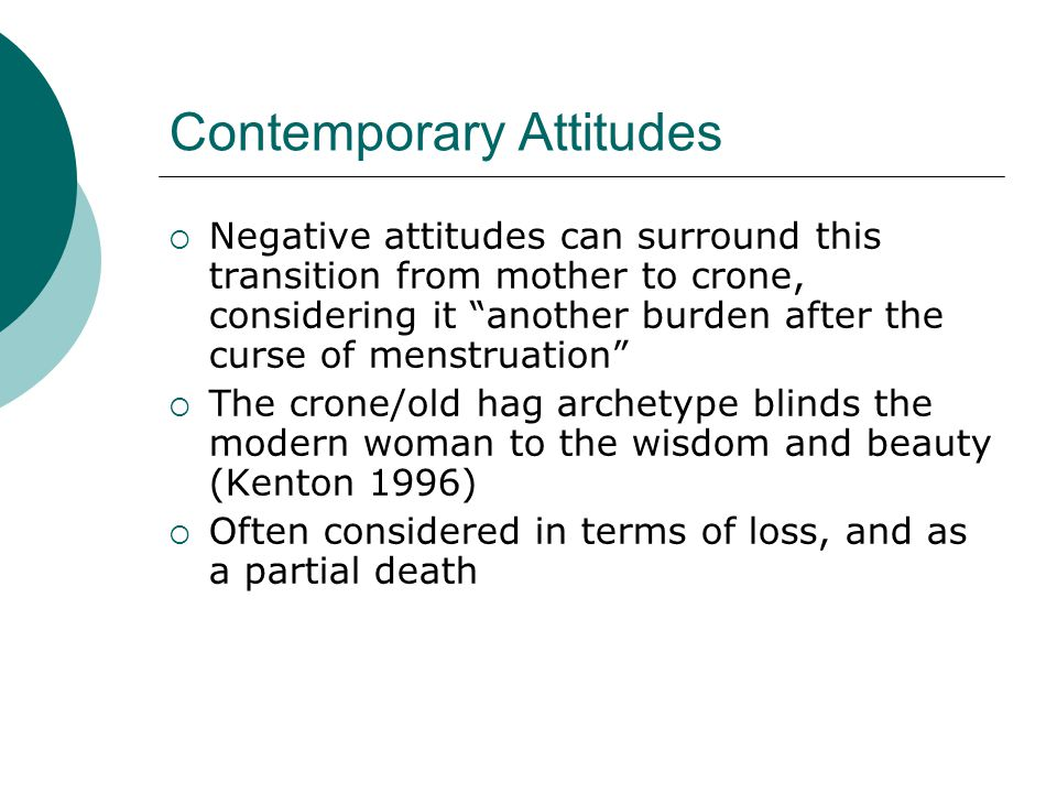 Contemporary Attitudes Negative attitudes can surround this transition from mother to crone, considering it another burden after the curse of menstrua