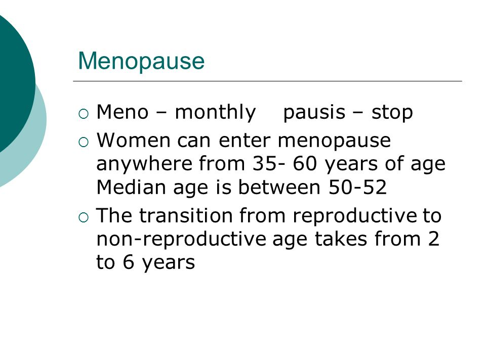 Menopause Meno – monthly pausis – stop Women can enter menopause anywhere from 35- 60 years of age Median age is between 50-52 The transition from reproductive to non-reproductive age takes from 2 to 6 years