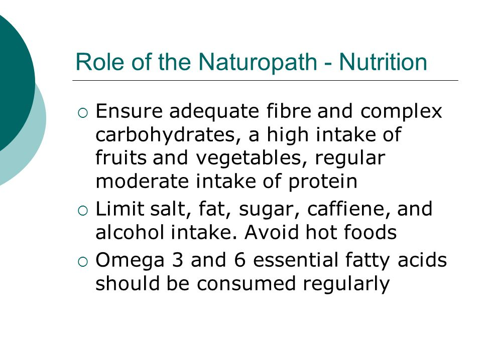 Role of the Naturopath - Nutrition Ensure adequate fibre and complex carbohydrates, a high intake of fruits and vegetables, regular moderate intake of protein Limit salt, fat, sugar, caffiene, and alcohol intake.