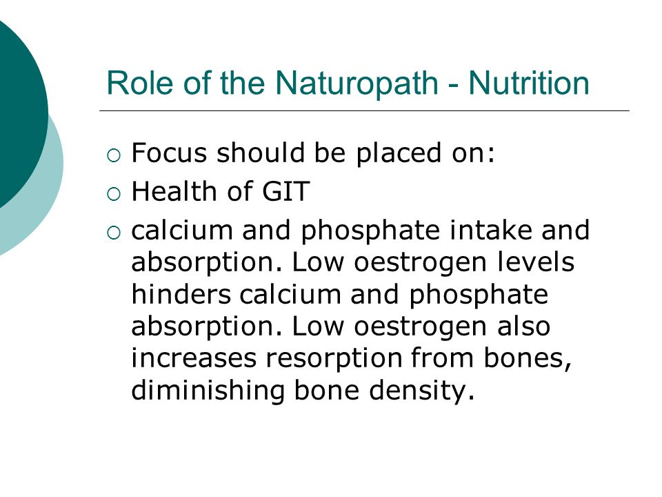 Role of the Naturopath - Nutrition Focus should be placed on: Health of GIT calcium and phosphate intake and absorption.