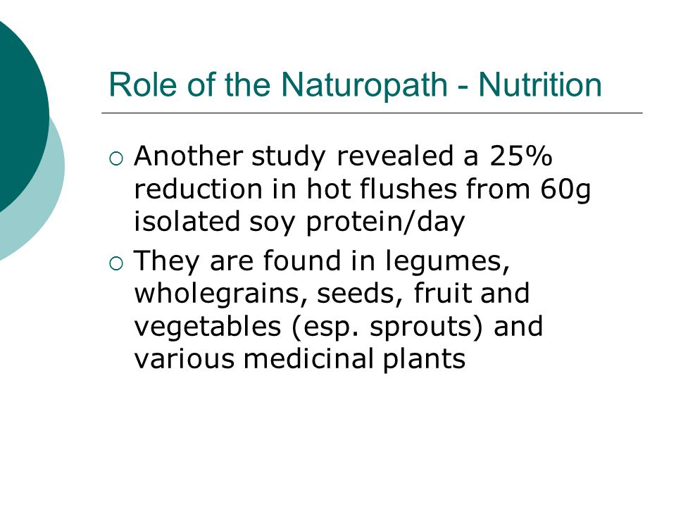 Role of the Naturopath - Nutrition Another study revealed a 25% reduction in hot flushes from 60g isolated soy protein/day They are found in legumes,