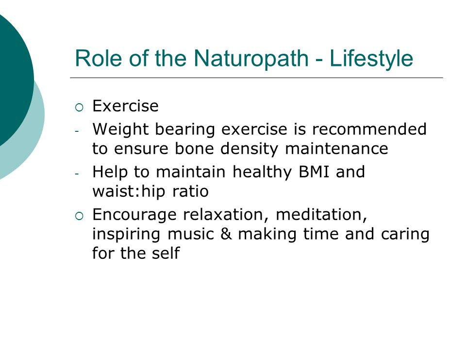 Role of the Naturopath - Lifestyle Exercise - Weight bearing exercise is recommended to ensure bone density maintenance - Help to maintain healthy BMI and waist:hip ratio Encourage relaxation, meditation, inspiring music & making time and caring for the self