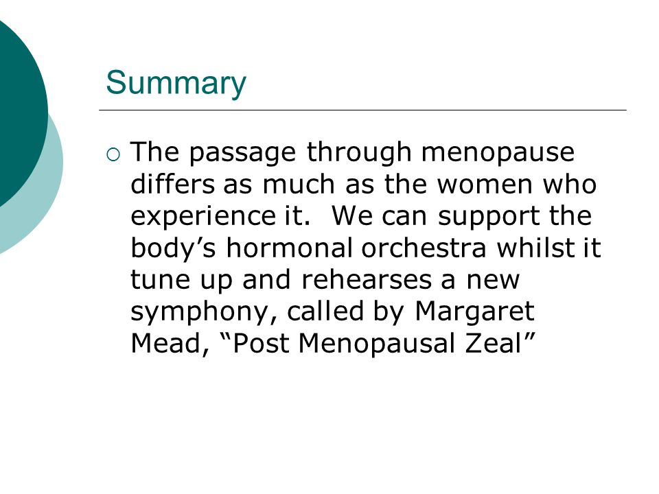 Summary The passage through menopause differs as much as the women who experience it. We can support the bodys hormonal orchestra whilst it tune up an