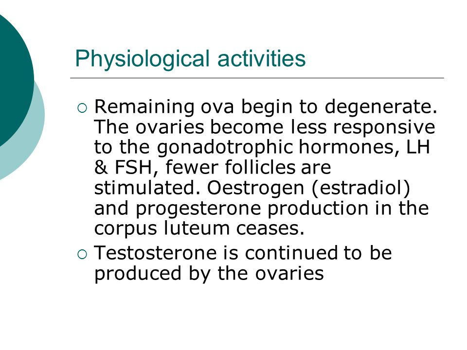 Physiological activities Remaining ova begin to degenerate. The ovaries become less responsive to the gonadotrophic hormones, LH & FSH, fewer follicle