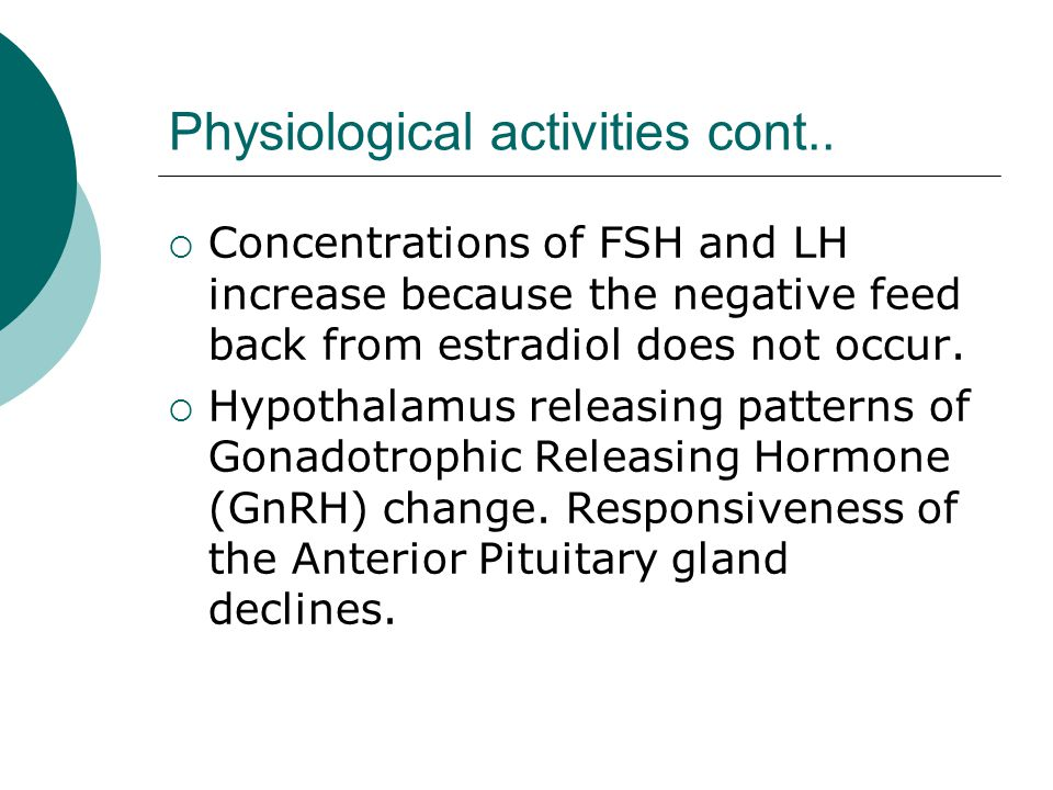 Physiological activities cont.. Concentrations of FSH and LH increase because the negative feed back from estradiol does not occur. Hypothalamus relea