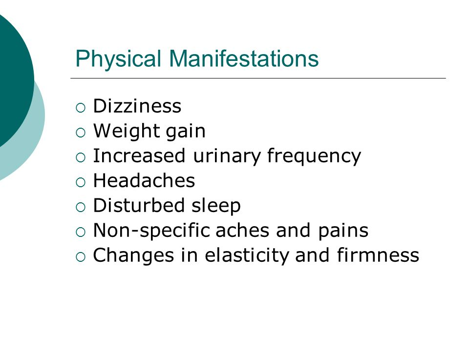 Physical Manifestations Dizziness Weight gain Increased urinary frequency Headaches Disturbed sleep Non-specific aches and pains Changes in elasticity and firmness