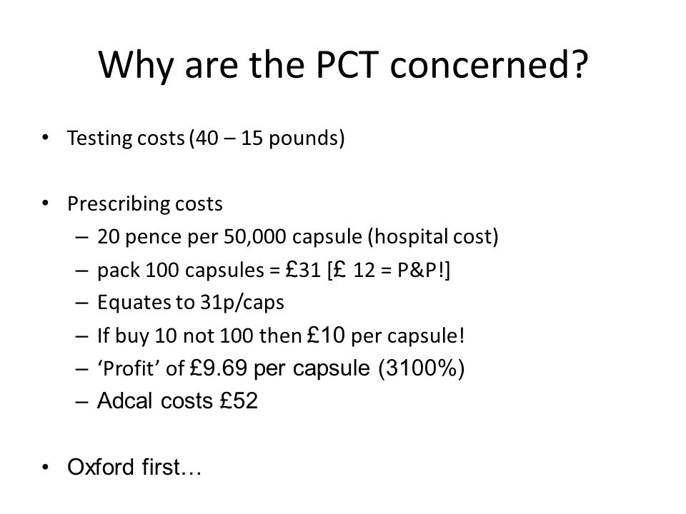 Why are the PCT concerned? Testing costs (40 – 15 pounds) Prescribing costs – 20 pence per 50,000 capsule (hospital cost) – pack 100 capsules = £ 31 [