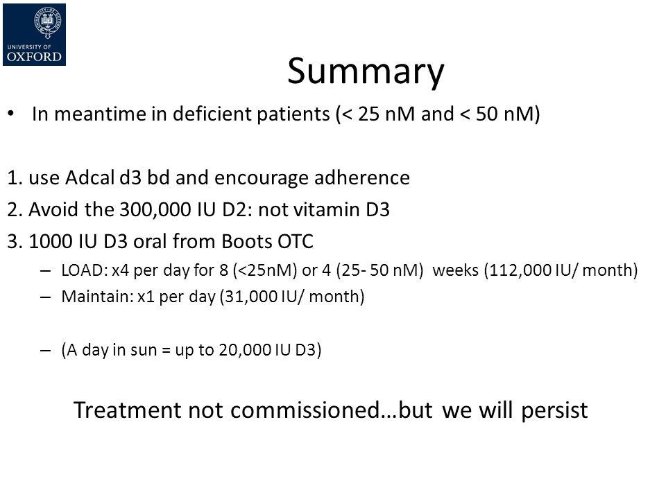 Summary In meantime in deficient patients (< 25 nM and < 50 nM) 1. use Adcal d3 bd and encourage adherence 2. Avoid the 300,000 IU D2: not vitamin D3