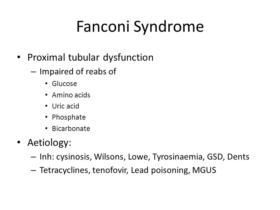 Fanconi Syndrome Proximal tubular dysfunction – Impaired of reabs of Glucose Amino acids Uric acid Phosphate Bicarbonate Aetiology: – Inh: cysinosis,