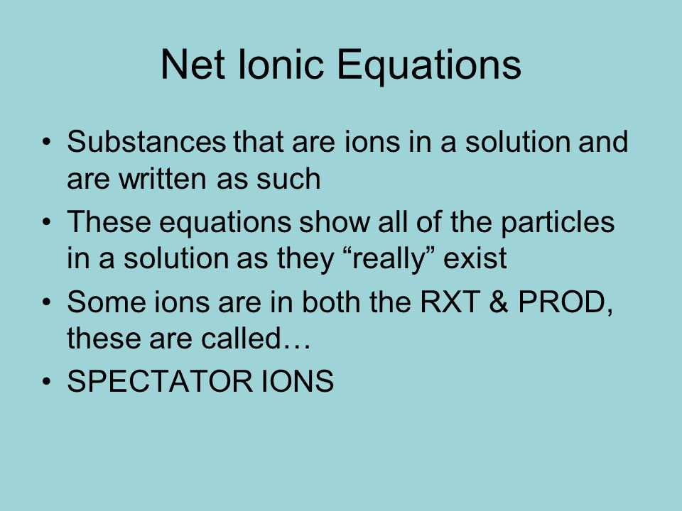 Substances that are ions in a solution and are written as such These equations show all of the particles in a solution as they really exist Some ions