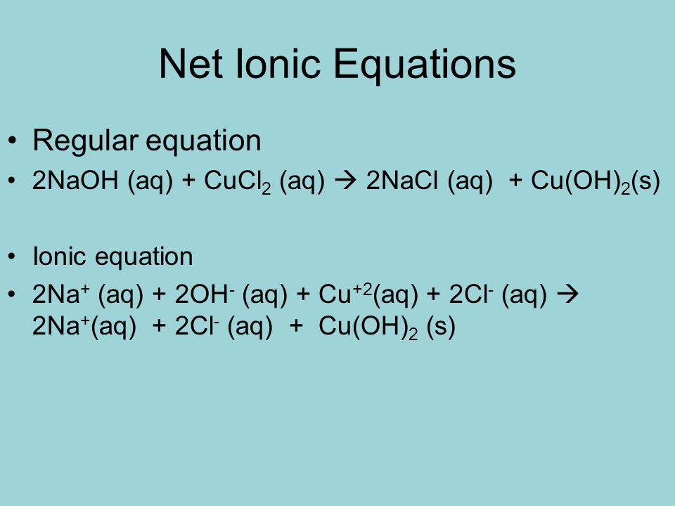 Net Ionic Equations Regular equation 2NaOH (aq) + CuCl 2 (aq) 2NaCl (aq) + Cu(OH) 2 (s) Ionic equation 2Na + (aq) + 2OH - (aq) + Cu +2 (aq) + 2Cl - (a