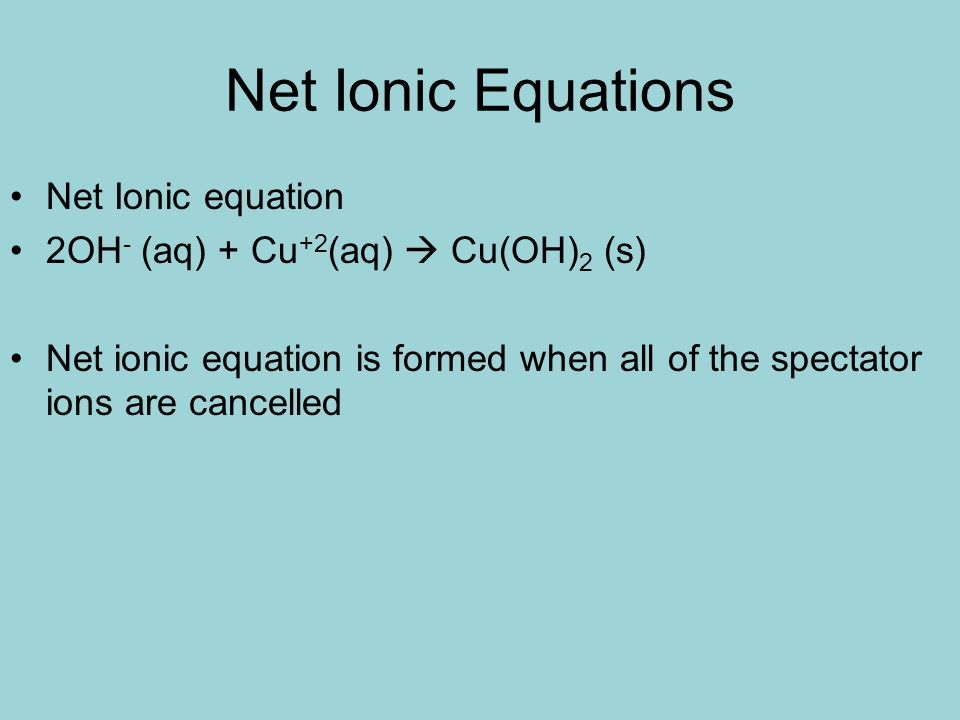 Net Ionic Equations Net Ionic equation 2OH - (aq) + Cu +2 (aq) Cu(OH) 2 (s) Net ionic equation is formed when all of the spectator ions are cancelled