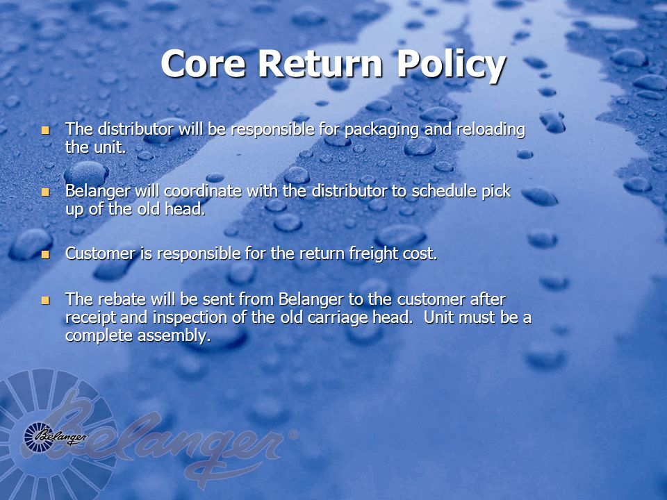 Core Return Policy The distributor will be responsible for packaging and reloading the unit.