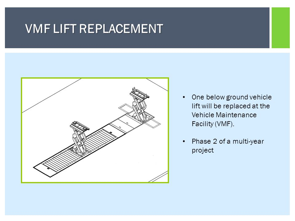 VMF LIFT REPLACEMENT One below ground vehicle lift will be replaced at the Vehicle Maintenance Facility (VMF).