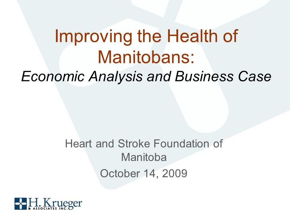 Improving the Health of Manitobans: Economic Analysis and Business Case Heart and Stroke Foundation of Manitoba October 14, 2009