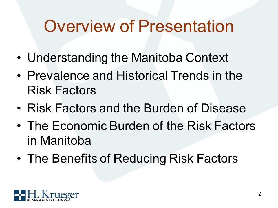 Overview of Presentation Understanding the Manitoba Context Prevalence and Historical Trends in the Risk Factors Risk Factors and the Burden of Disease The Economic Burden of the Risk Factors in Manitoba The Benefits of Reducing Risk Factors 2