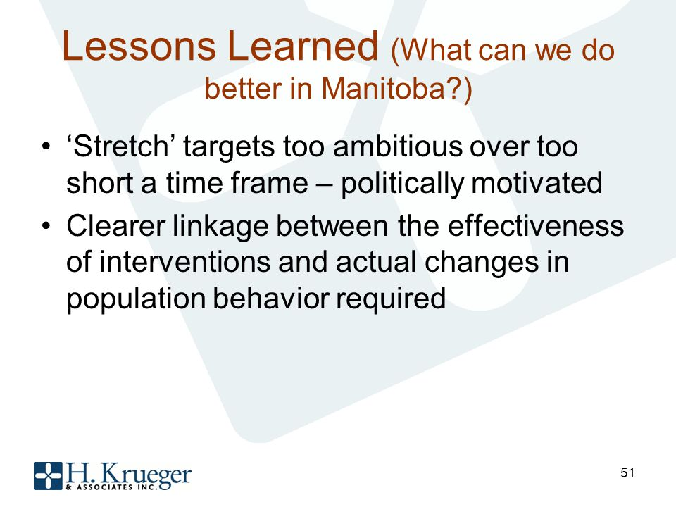 Lessons Learned (What can we do better in Manitoba ) Stretch targets too ambitious over too short a time frame – politically motivated Clearer linkage between the effectiveness of interventions and actual changes in population behavior required 51