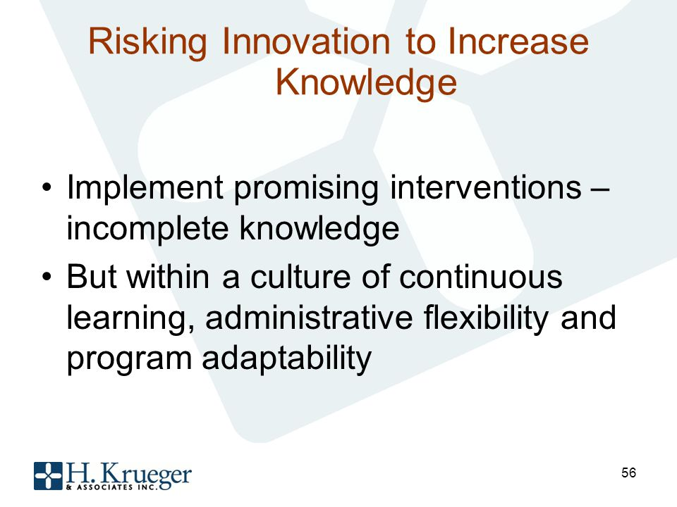 Risking Innovation to Increase Knowledge Implement promising interventions – incomplete knowledge But within a culture of continuous learning, administrative flexibility and program adaptability 56