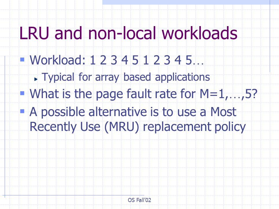 OS Fall02 LRU and non-local workloads Workload: 1 2 3 4 5 1 2 3 4 5 … Typical for array based applications What is the page fault rate for M=1, …,5? A