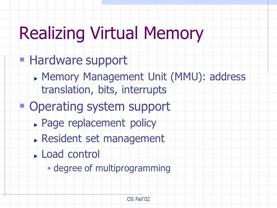 OS Fall02 Realizing Virtual Memory Hardware support Memory Management Unit (MMU): address translation, bits, interrupts Operating system support Page