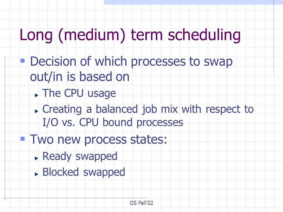 OS Fall02 Long (medium) term scheduling Decision of which processes to swap out/in is based on The CPU usage Creating a balanced job mix with respect