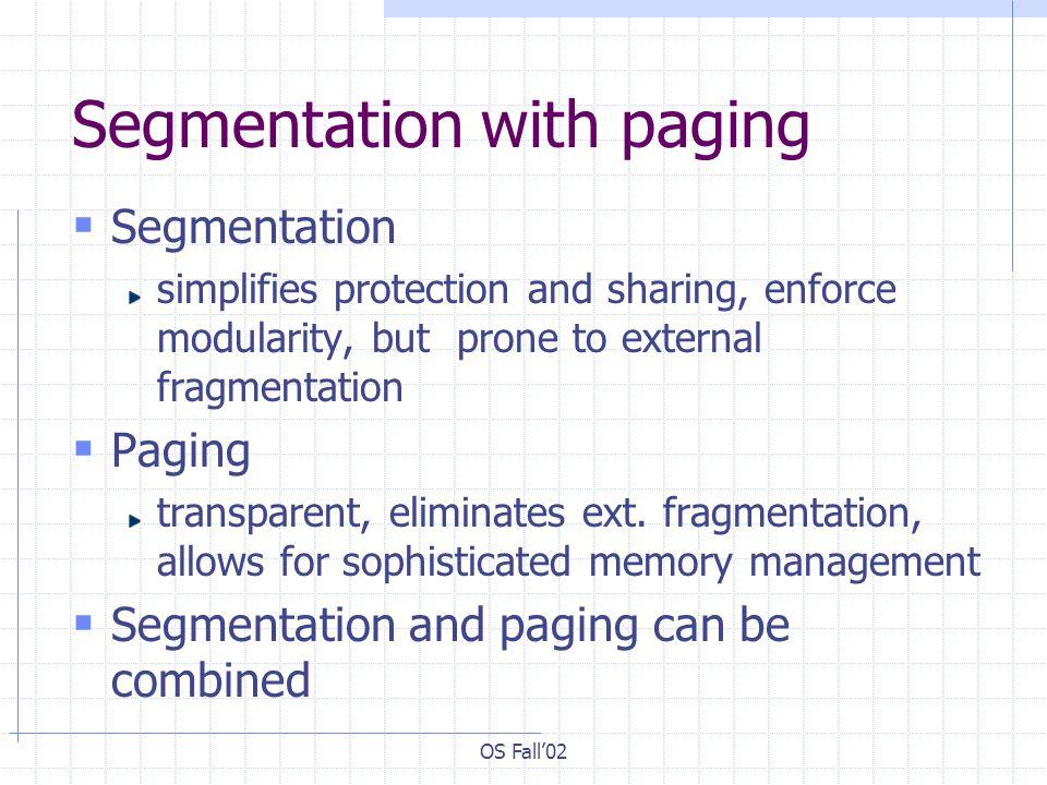 OS Fall02 Segmentation with paging Segmentation simplifies protection and sharing, enforce modularity, but prone to external fragmentation Paging tran
