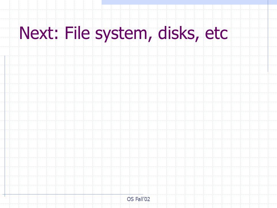 OS Fall02 Next: File system, disks, etc