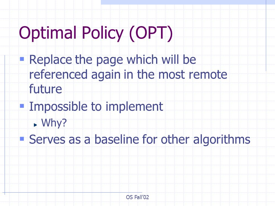 OS Fall02 Optimal Policy (OPT) Replace the page which will be referenced again in the most remote future Impossible to implement Why? Serves as a base