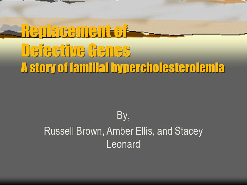 Replacement of Defective Genes A story of familial hypercholesterolemia By, Russell Brown, Amber Ellis, and Stacey Leonard