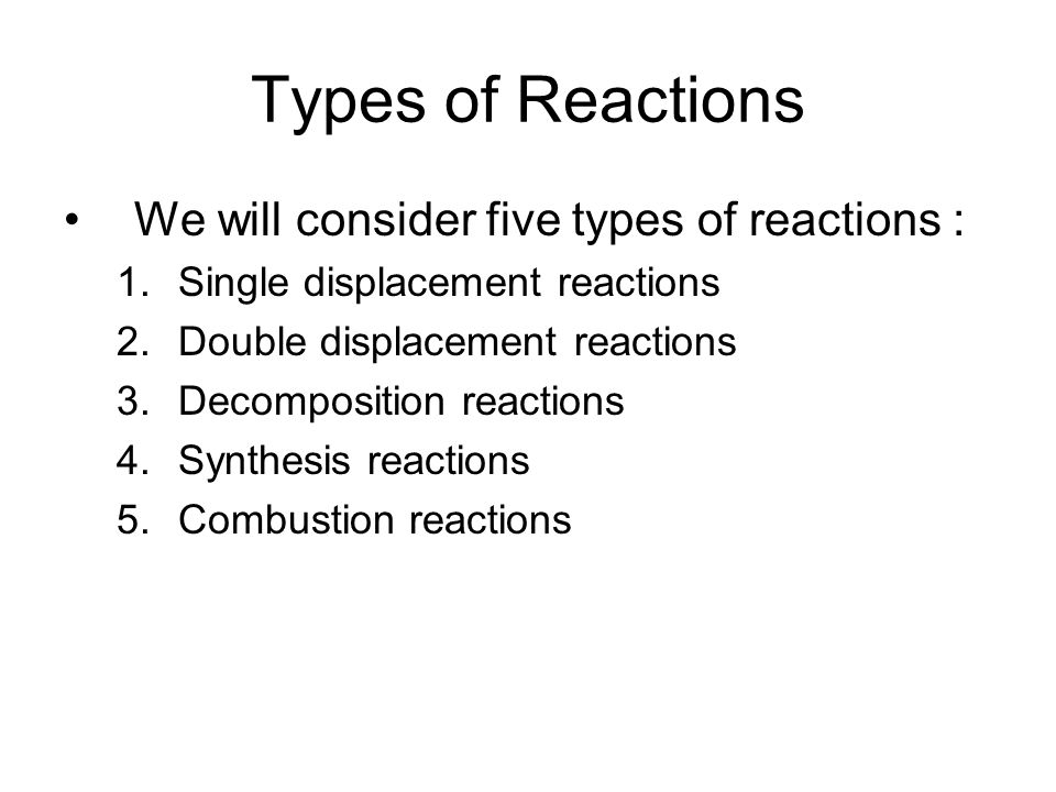 Types of Reactions We will consider five types of reactions : 1.Single displacement reactions 2.Double displacement reactions 3.Decomposition reaction
