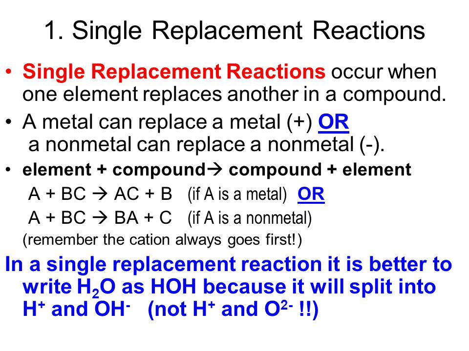 1. Single Replacement Reactions Single Replacement Reactions occur when one element replaces another in a compound. A metal can replace a metal (+) OR