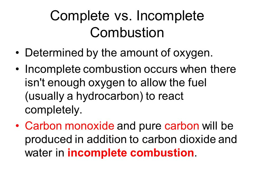 Complete vs. Incomplete Combustion Determined by the amount of oxygen. Incomplete combustion occurs when there isn't enough oxygen to allow the fuel (